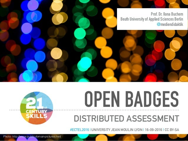 OPEN BADGES DISTRIBUTED ASSESSMENT Prof. Dr. Ilona Buchem Beuth University of Applied Sciences Berlin @mediendidaktik #ECT...