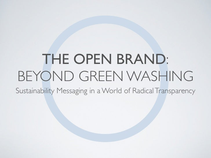 THE OPEN BRAND: BEYOND GREEN WASHING Sustainability Messaging in a World of Radical Transparency