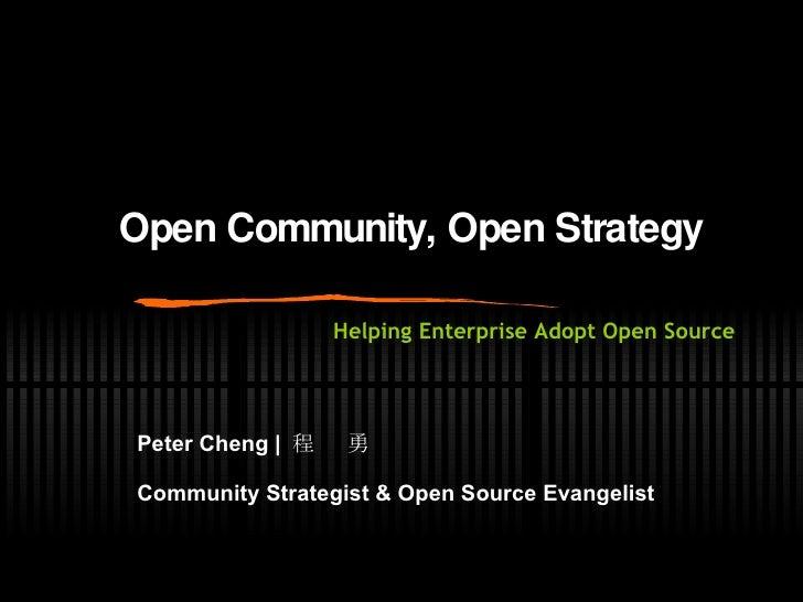Open Community, Open Strategy Peter Cheng    程  勇 Community Strategist & Open Source Evangelist   Helping Enterprise Adopt...