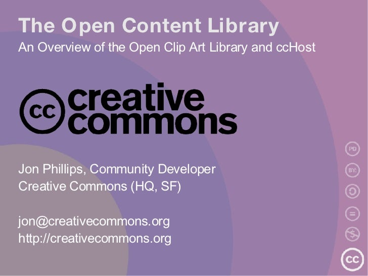 The Open Content Library An Overview of the Open Clip Art Library and ccHost <ul><ul><li>Jon Phillips, Community Developer...
