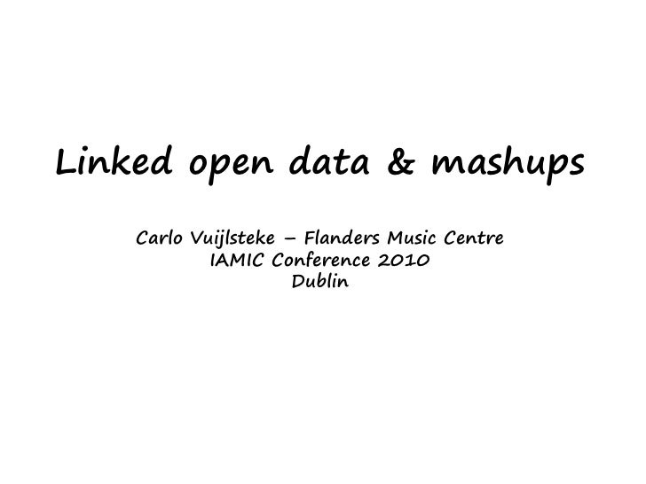 Linked open data & mashups    Carlo Vuijlsteke – Flanders Music Centre            IAMIC Conference 2010                   ...