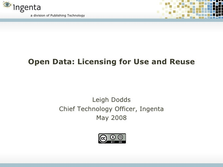 Open Data: Licensing for Use and Reuse Leigh Dodds Chief Technology Officer, Ingenta May 2008