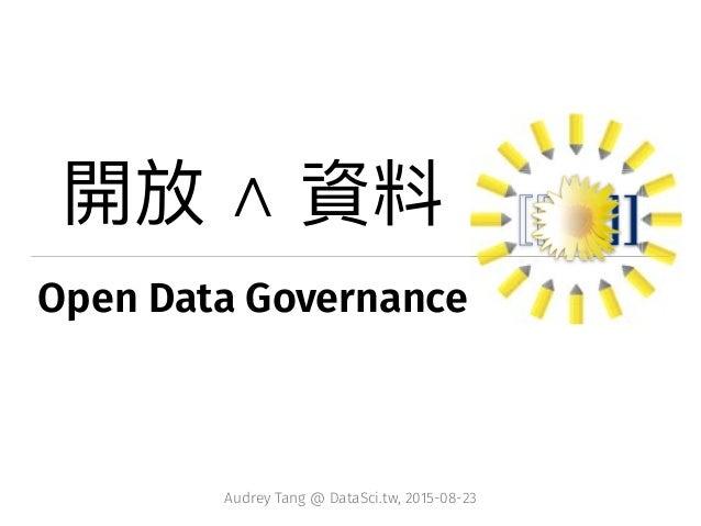 Open Data Governance Audrey Tang @ DataSci.tw, 2015-08-23