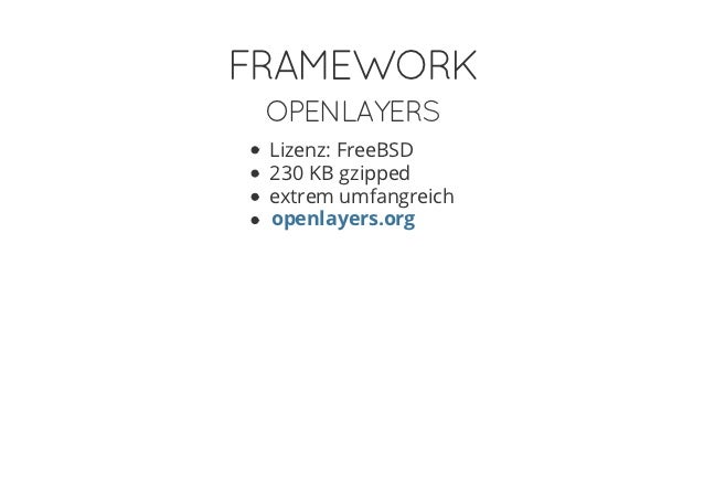 FRAMEWORK OPENLAYERS Lizenz: FreeBSD 230 KB gzipped extrem umfangreich openlayers.org