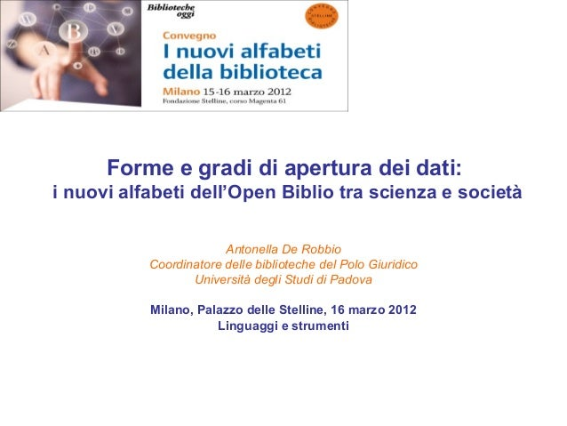 Forme e gradi di apertura dei dati: i nuovi alfabeti dell'Open Biblio tra scienza e società Antonella De Robbio Coordinato...