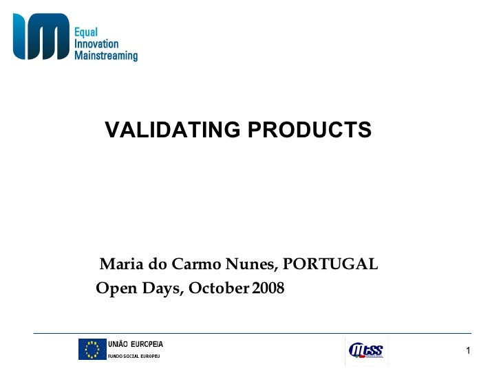 VALIDATING PRODUCTS Maria do Carmo Nunes, PORTUGAL Open Days, October 2008