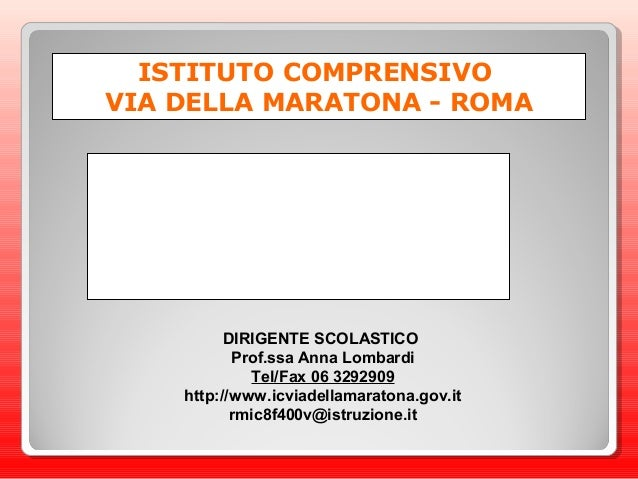 ISTITUTO COMPRENSIVO VIA DELLA MARATONA - ROMA DIRIGENTE SCOLASTICO Prof.ssa Anna Lombardi Tel/Fax 06 3292909 http://www.i...