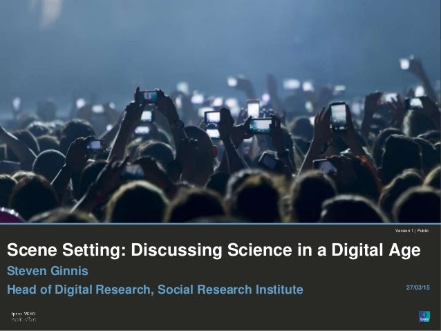Internal use only© Ipsos MORI Version 1 | Public Scene Setting: Discussing Science in a Digital Age Steven Ginnis Head of ...