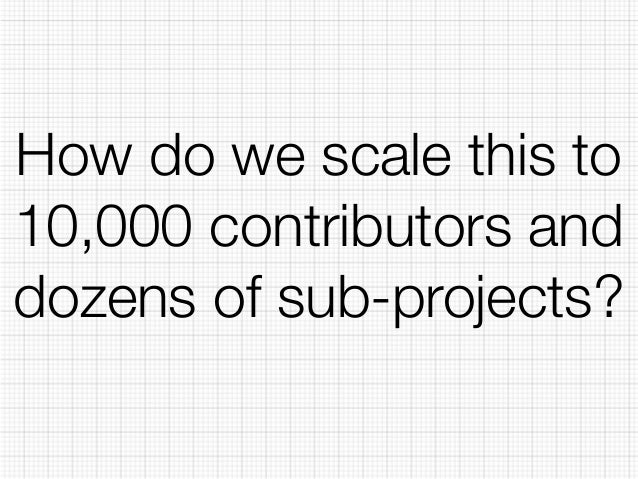 How do we scale this to  10,000 contributors and  dozens of sub-projects?