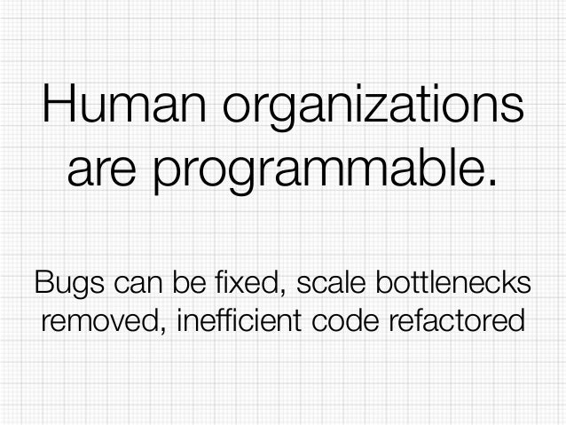 Human organizations  are programmable.  Bugs can be fixed, scale bottlenecks  removed, inefficient code refactored