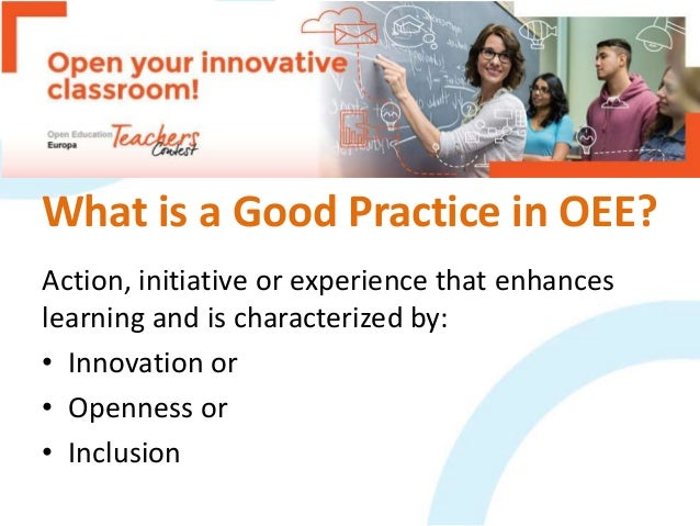 What is a Good Practice in OEE? Action, initiative or experience that enhances learning and is characterized by: • Innovat...