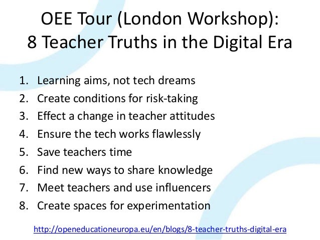 OEE Tour (London Workshop): 8 Teacher Truths in the Digital Era 1. Learning aims, not tech dreams 2. Create conditions for...