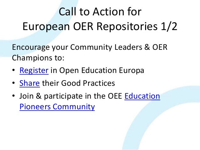 Call to Action for European OER Repositories 1/2 Encourage your Community Leaders & OER Champions to: • Register in Open E...