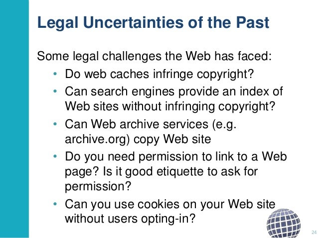 Legal Uncertainties of the Past Some legal challenges the Web has faced: • Do web caches infringe copyright? • Can search ...
