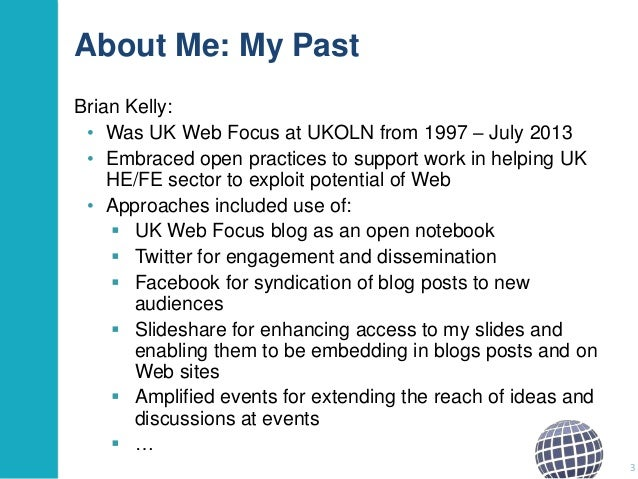 About Me: My Past Brian Kelly: • Was UK Web Focus at UKOLN from 1997 – July 2013 • Embraced open practices to support work...