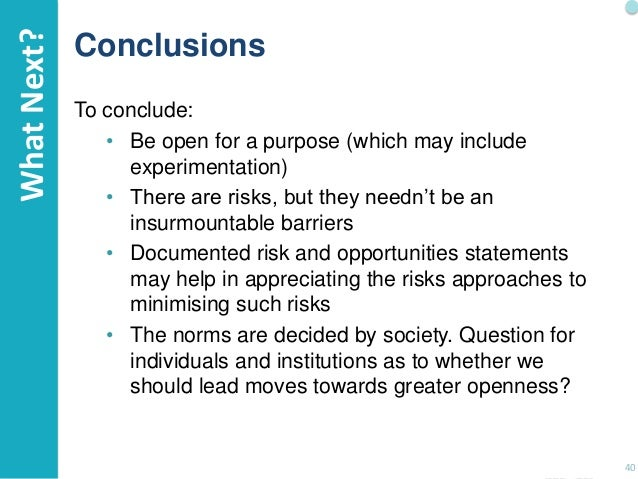 What Next?  Conclusions To conclude: • Be open for a purpose (which may include experimentation) • There are risks, but th...