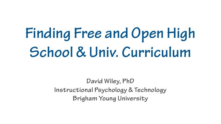 Finding Free and Open High  School & Univ. Curriculum                David Wiley, PhD     Instructional Psychology & Techn...