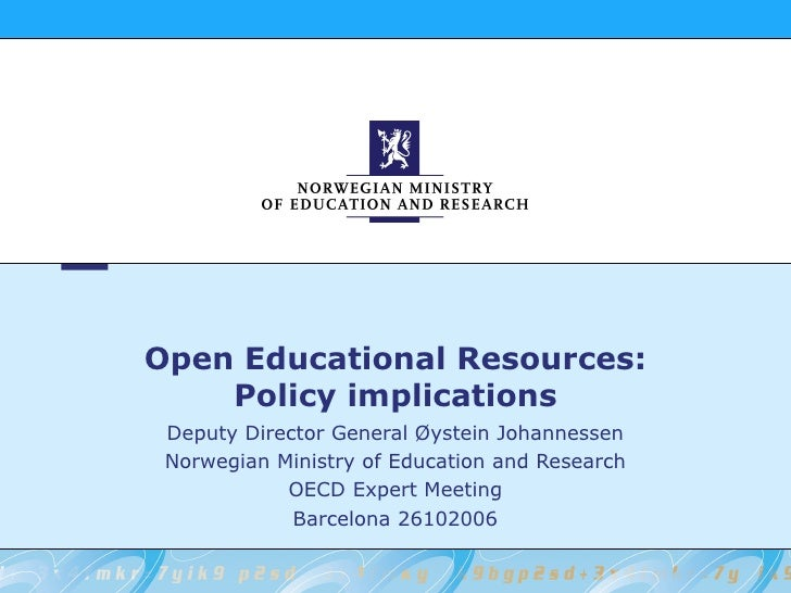Open Educational Resources: Policy implications Deputy Director General Øystein Johannessen Norwegian Ministry of Educatio...