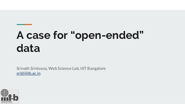 "A case for ""open-ended"" data Srinath Srinivasa, Web Science Lab, IIIT Bangalore sri@iiitb.ac.in"