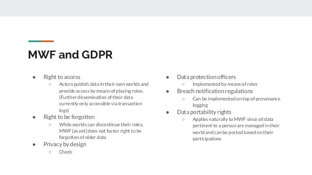 MWF and GDPR ● Right to access ○ Actors publish data in their own worlds and provide access by means of playing roles. (Fu...
