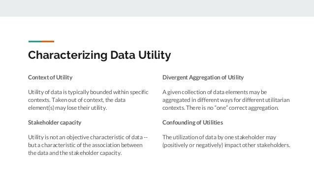 Characterizing Data Utility Context of Utility Utility of data is typically bounded within specific contexts. Taken out of...