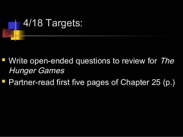 4/18 Targets: Write open-ended questions to review for TheHunger Games Partner-read first five pages of Chapter 25 (p.)
