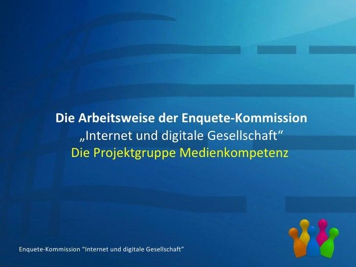 """Die Arbeitsweise der Enquete-Kommission """"Internet und digitale Gesellschaft"""" Die Projektgruppe Medienkompetenz  Enquete-Ko..."""