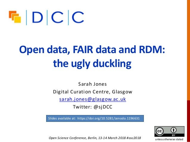 Open data, FAIR data and RDM: the ugly duckling Sarah Jones Digital Curation Centre, Glasgow sarah.jones@glasgow.ac.uk Twi...