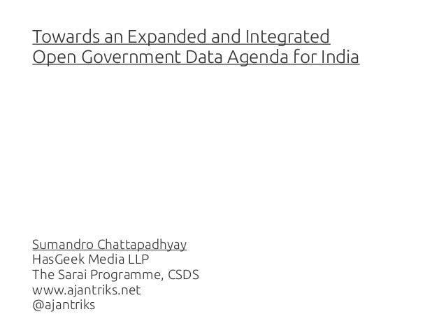 Towards an Expanded and Integrated Open Government Data Agenda for India  Sumandro Chattapadhyay HasGeek Media LLP The Sar...