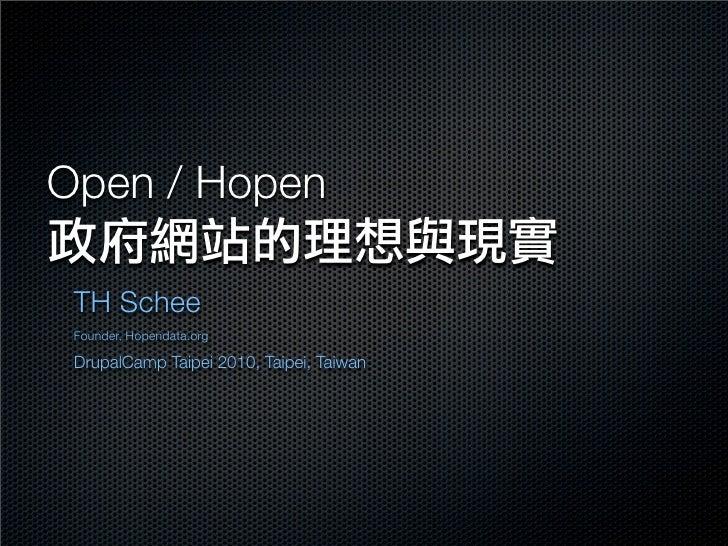 Open / Hopen   TH Schee  Founder, Hopendata.org   DrupalCamp Taipei 2010, Taipei, Taiwan