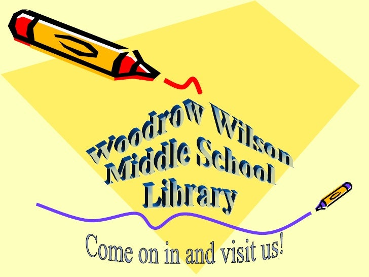 Woodrow Wilson  Middle School Library Come on in and visit us!