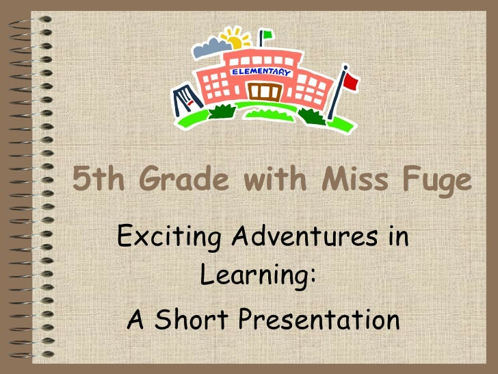 5th Grade with Miss Fuge Exciting Adventures in Learning:  A Short Presentation