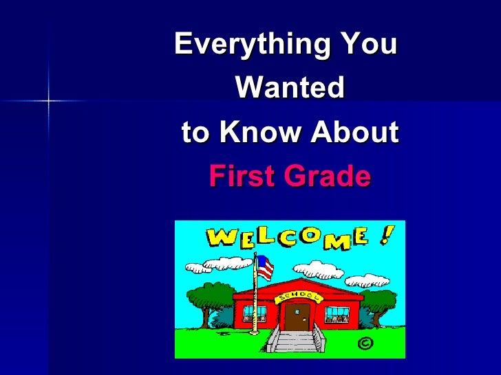 <ul><li>Everything You  </li></ul><ul><li>Wanted </li></ul><ul><li>to Know About </li></ul><ul><li>First Grade </li></ul>