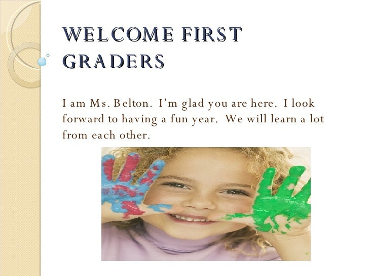 WELCOME FIRST GRADERS I am Ms. Belton.  I'm glad you are here.  I look forward to having a fun year.  We will learn a lot ...