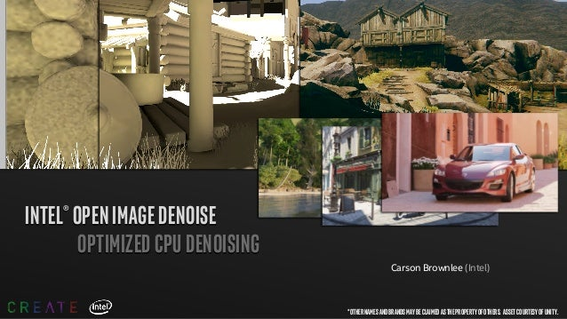 Intel® Open Image Denoise Optimized CPU Denoising Carson Brownlee (Intel) *OTHERNAMESANDBRANDSMAYBECLAIMEDASTHEPROPERTYOFO...