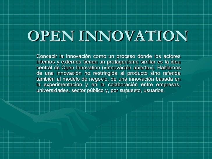 OPEN INNOVATION Concebir la innovación como un proceso donde los actores internos y externos tienen un protagonismo simila...
