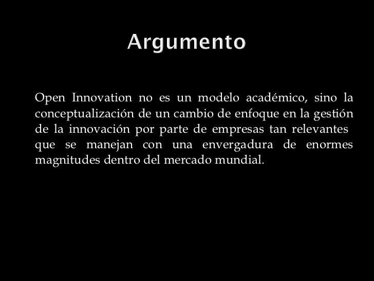<ul><li>Open Innovation no es un modelo académico, sino la conceptualización de un cambio de enfoque en la gestión de la i...
