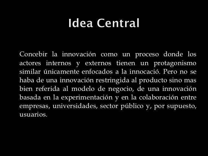<ul><li>Concebir la innovación como un proceso donde los actores internos y externos tienen un protagonismo similar únicam...