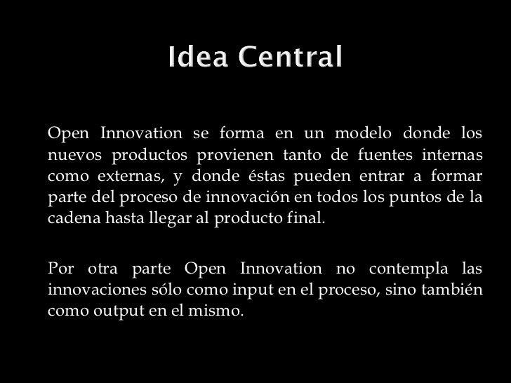 <ul><li>Open Innovation se forma en un modelo donde los nuevos productos provienen tanto de fuentes internas como externas...