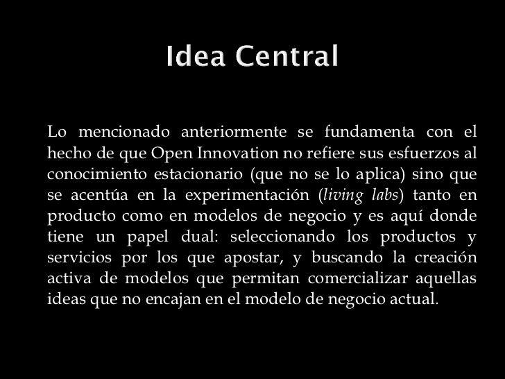 <ul><li>Lo mencionado anteriormente se fundamenta con el hecho de que Open Innovation no refiere sus esfuerzos al conocimi...