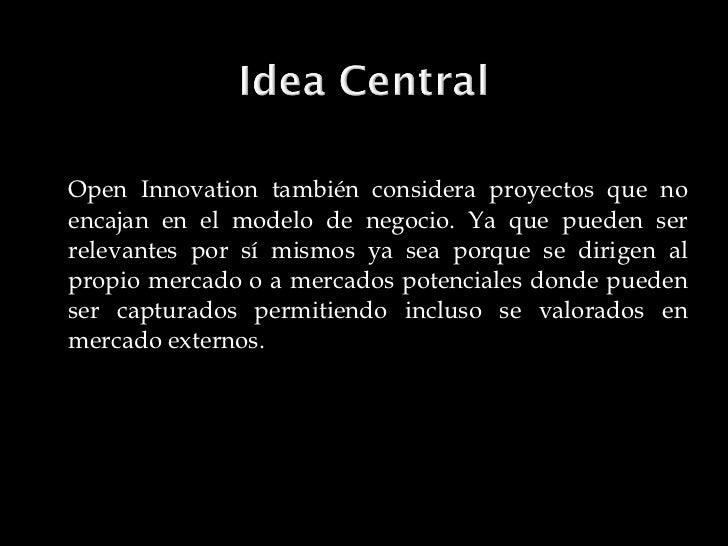 <ul><li>Open Innovation también considera proyectos que no encajan en el modelo de negocio. Ya que pueden ser relevantes p...
