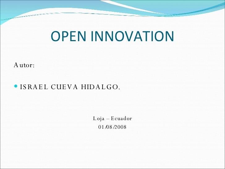 OPEN INNOVATION <ul><li>Autor: </li></ul><ul><li>ISRAEL CUEVA HIDALGO. </li></ul><ul><li>Loja – Ecuador </li></ul><ul><li>...