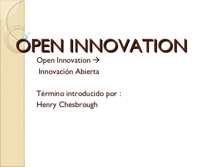 OPEN INNOVATION  Open Innovation   Innovación Abierta Término introducido por : Henry Chesbrough