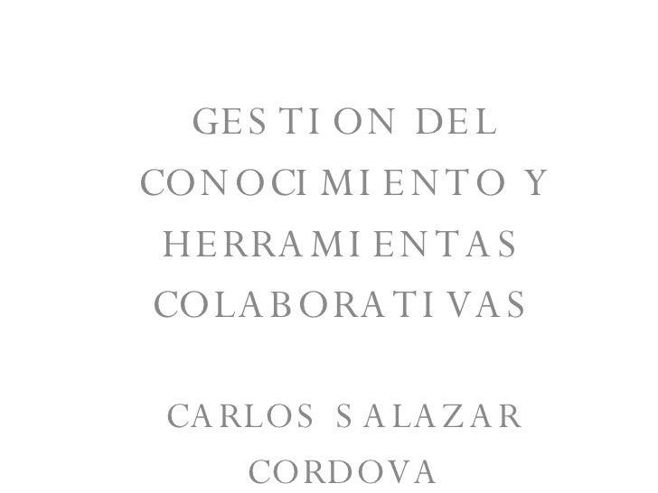 GESTION DEL CONOCIMIENTO Y HERRAMIENTAS COLABORATIVAS CARLOS SALAZAR CORDOVA