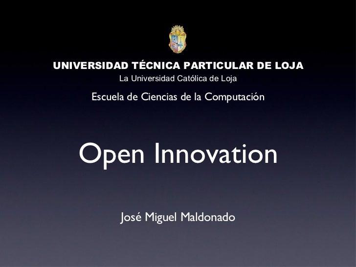 Open Innovation <ul><li>José Miguel Maldonado </li></ul>UNIVERSIDAD TÉCNICA PARTICULAR DE LOJA La Universidad Católica de ...