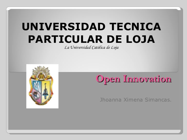 Open Innovation Jhoanna Ximena Simancas. UNIVERSIDAD TECNICA PARTICULAR DE LOJA La Universidad Católica de Loja