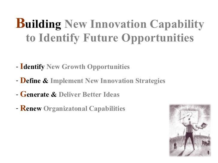B uilding New Innovation Capability to Identify Future Opportunities <ul><li>I dentify  N ew  G rowth  O pportunities </li...