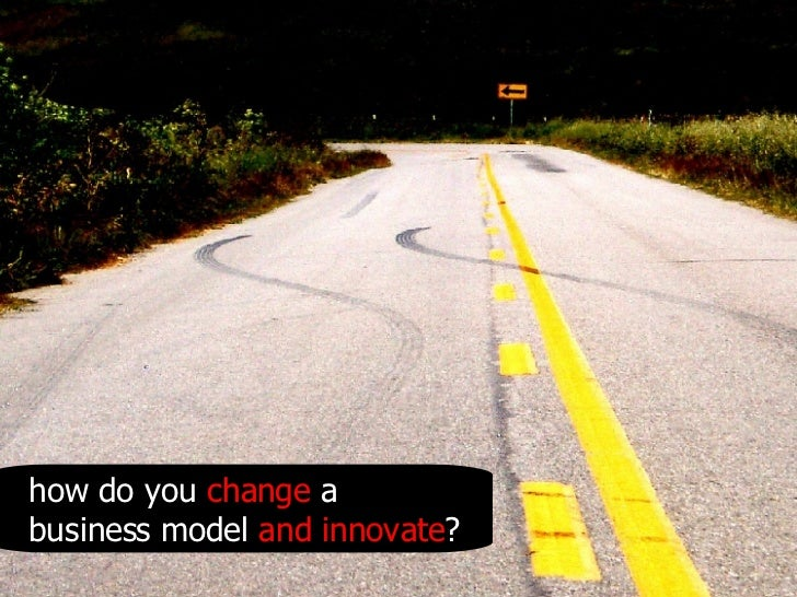 how do you  change  a business model  and innovate ?
