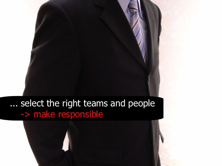 .. . select the right teams and people -> make responsible