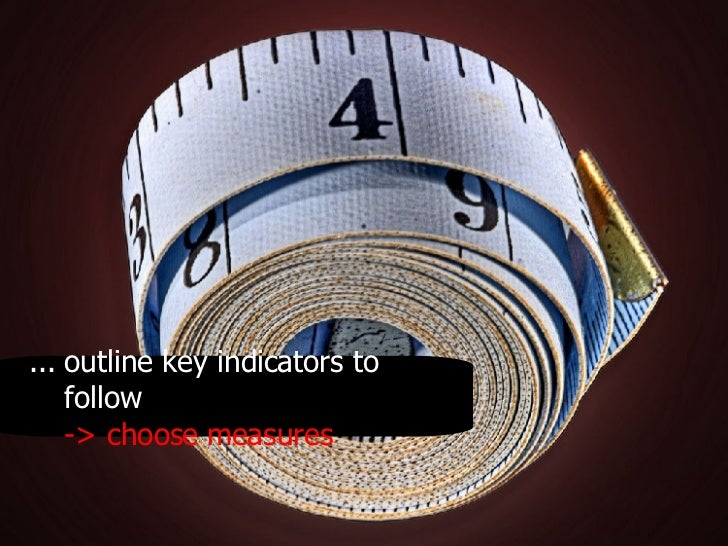 .. . outline key indicators to follow -> choose measures